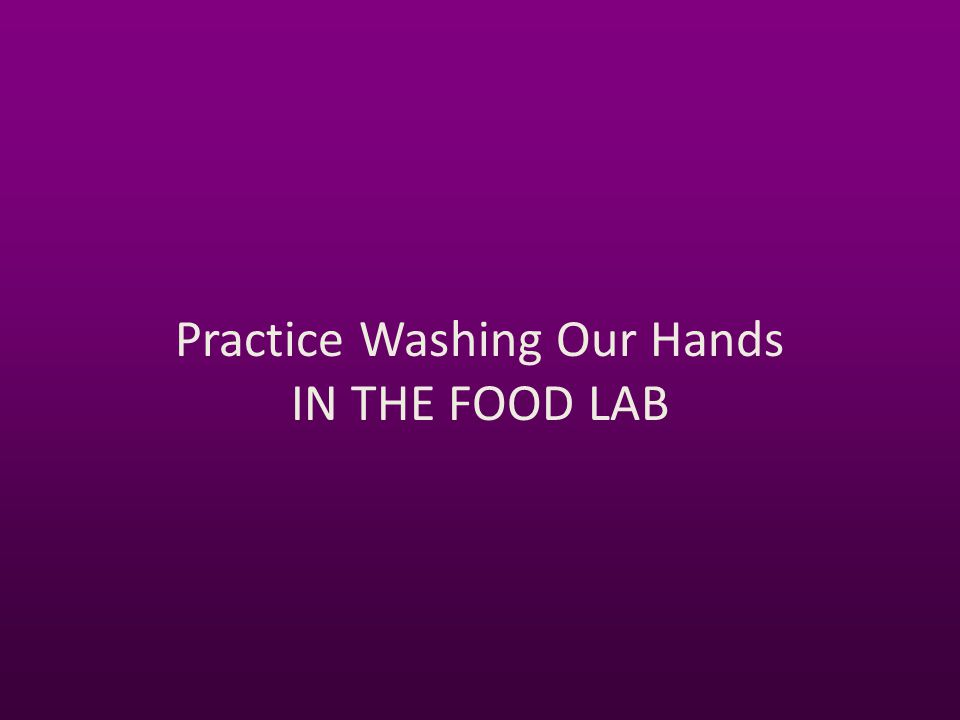 Practice Washing Our Hands IN THE FOOD LAB