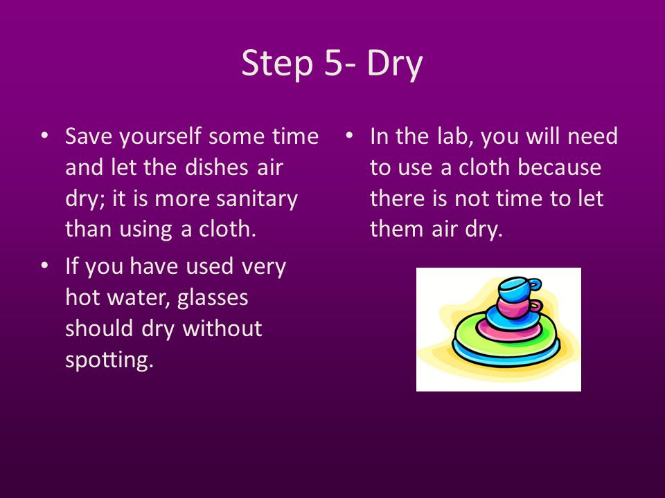 Step 5- Dry Save yourself some time and let the dishes air dry; it is more sanitary than using a cloth.