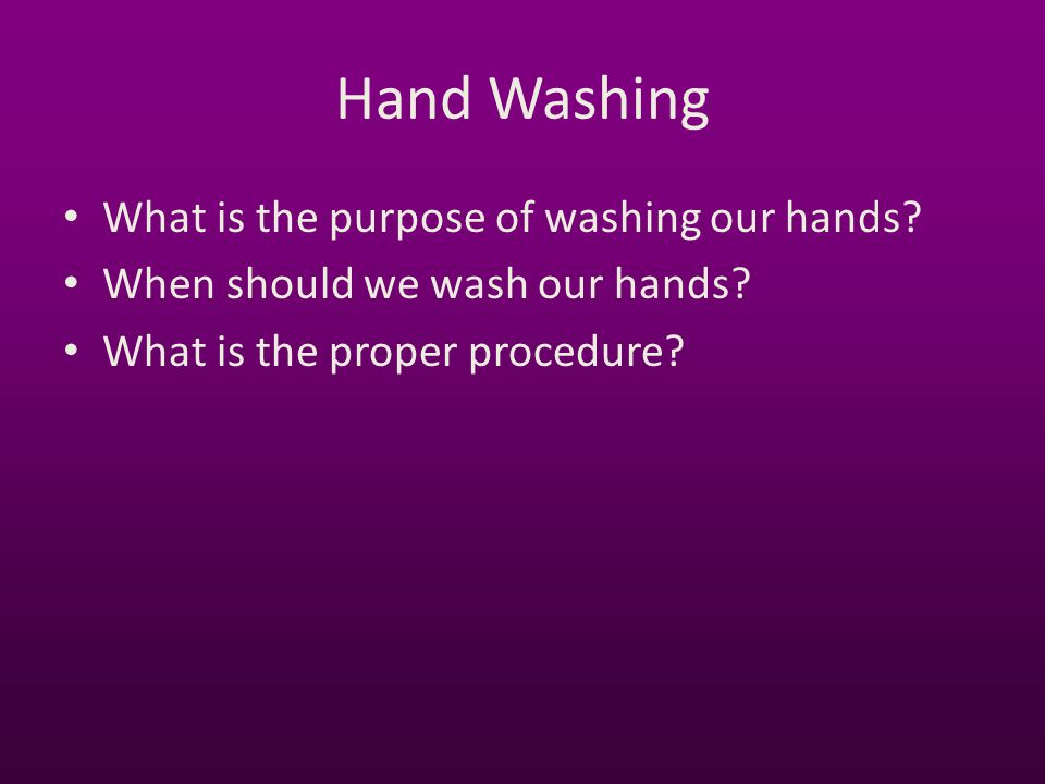 Hand Washing What is the purpose of washing our hands