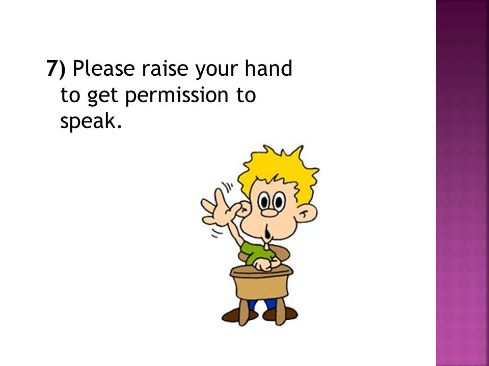 7) Please raise your hand to get permission to speak.