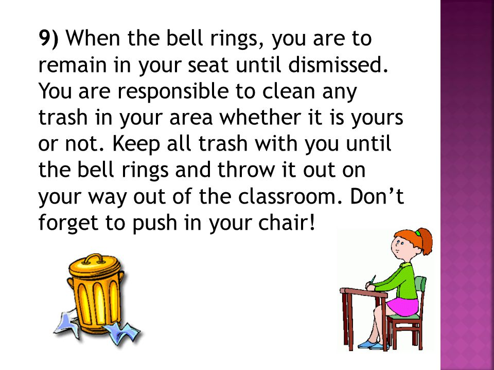9) When the bell rings, you are to remain in your seat until dismissed