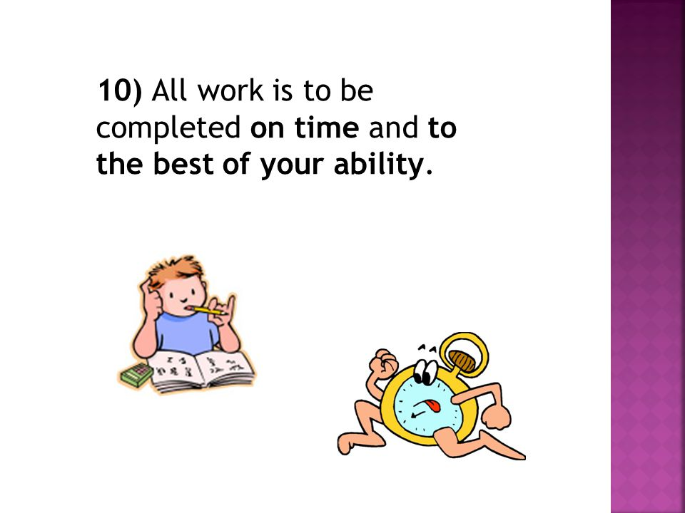 10) All work is to be completed on time and to the best of your ability.