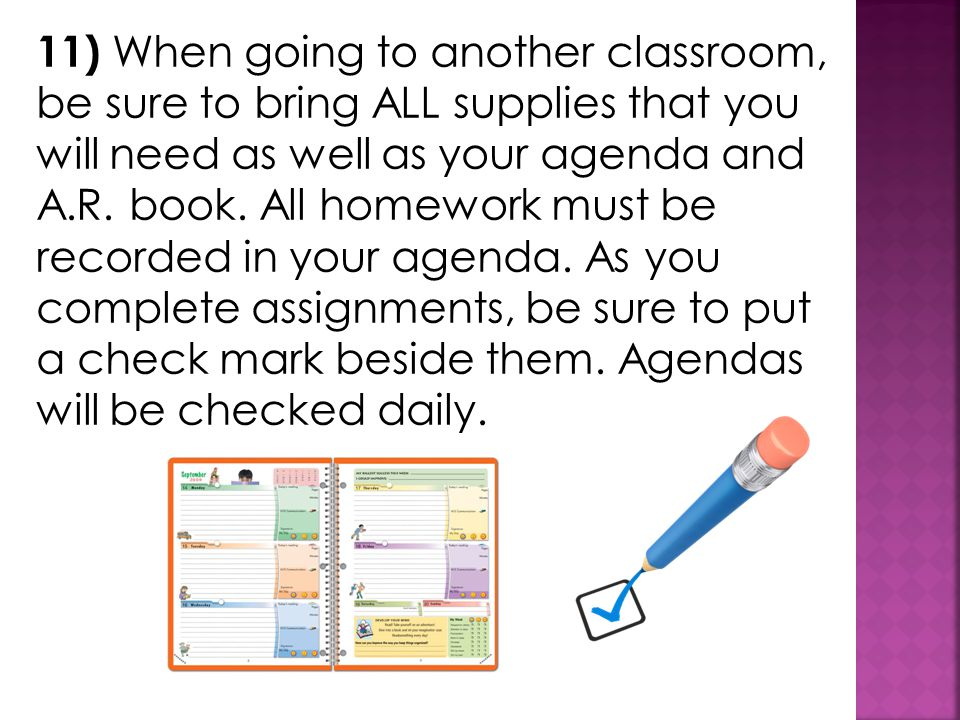 11) When going to another classroom, be sure to bring ALL supplies that you will need as well as your agenda and A.R.