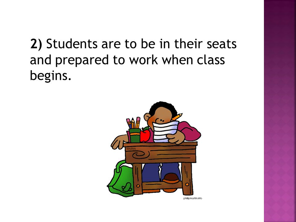 2) Students are to be in their seats and prepared to work when class begins.