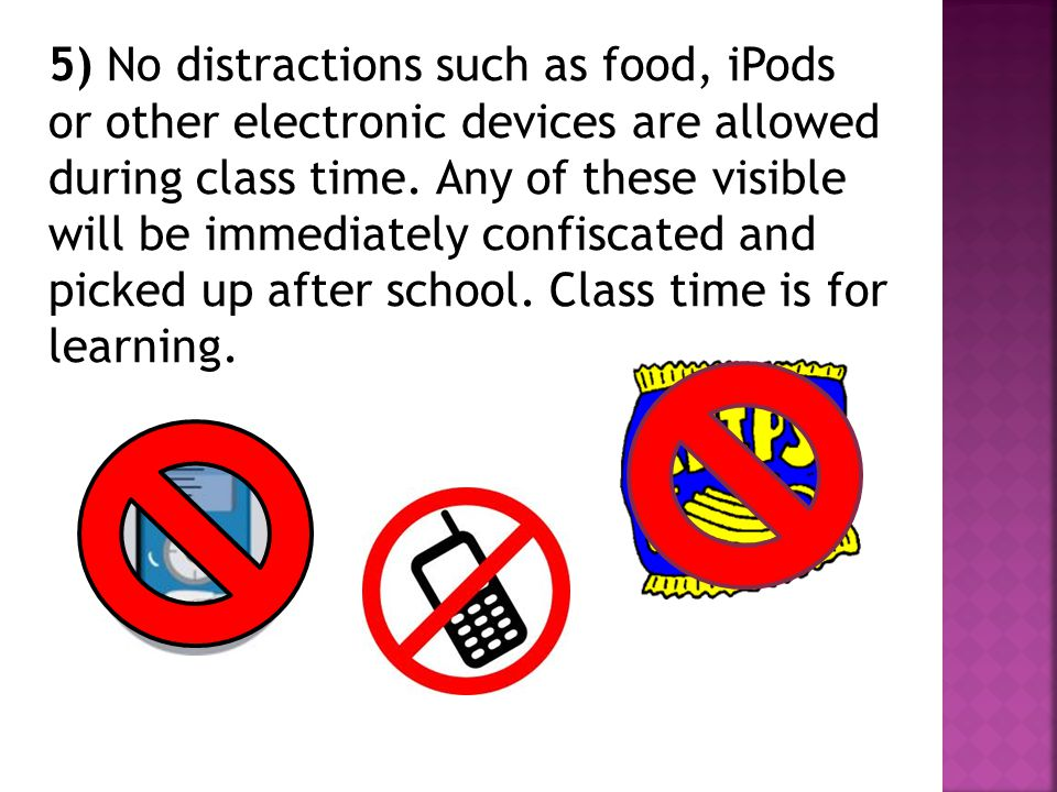 5) No distractions such as food, iPods or other electronic devices are allowed during class time.