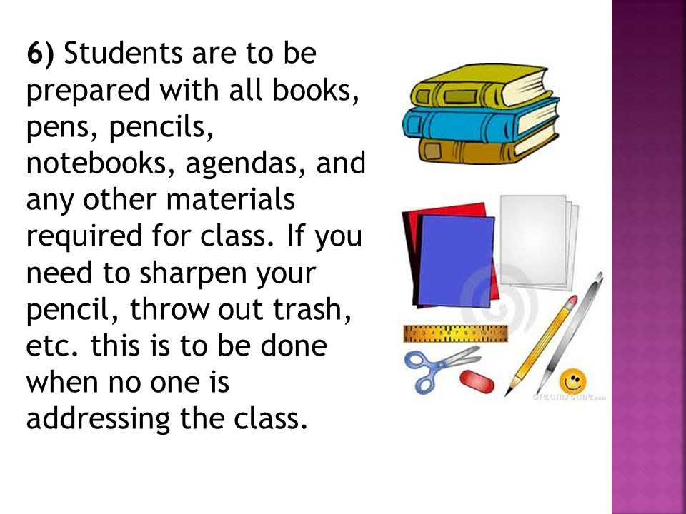 6) Students are to be prepared with all books, pens, pencils, notebooks, agendas, and any other materials required for class.
