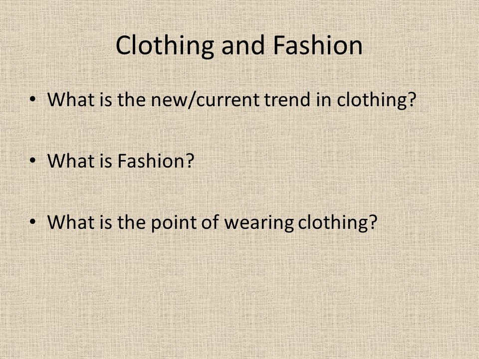 Clothing and Fashion What is the new/current trend in clothing