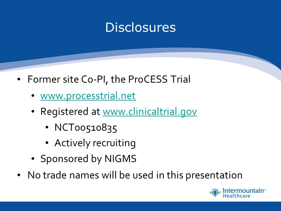 Disclosures Former site Co-PI, the ProCESS Trial www.processtrial.net