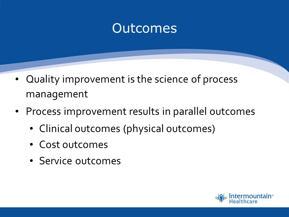 Outcomes Quality improvement is the science of process management