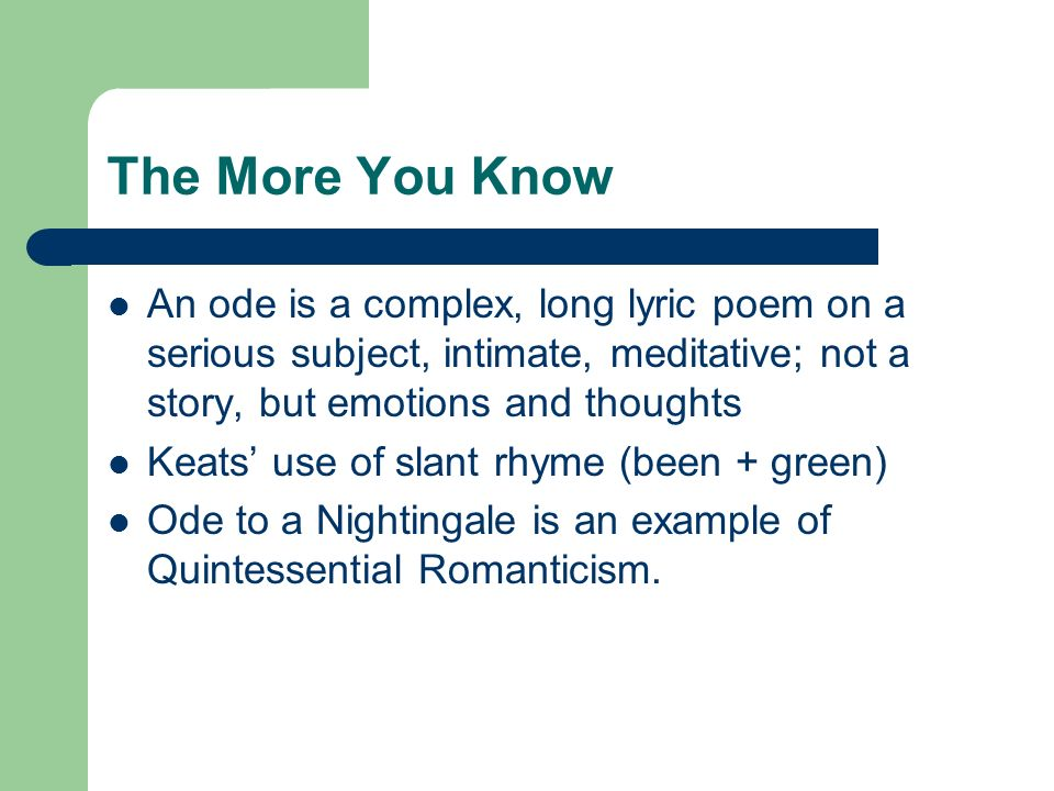 The More You Know An ode is a complex, long lyric poem on a serious subject, intimate, meditative; not a story, but emotions and thoughts.