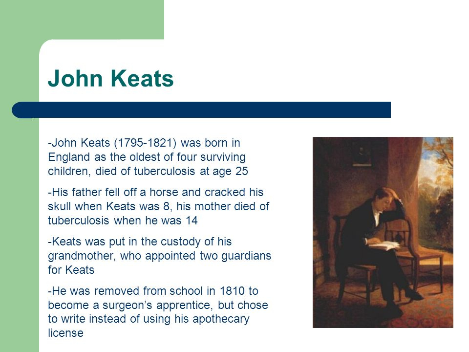 John Keats John Keats ( ) was born in England as the oldest of four surviving children, died of tuberculosis at age 25.