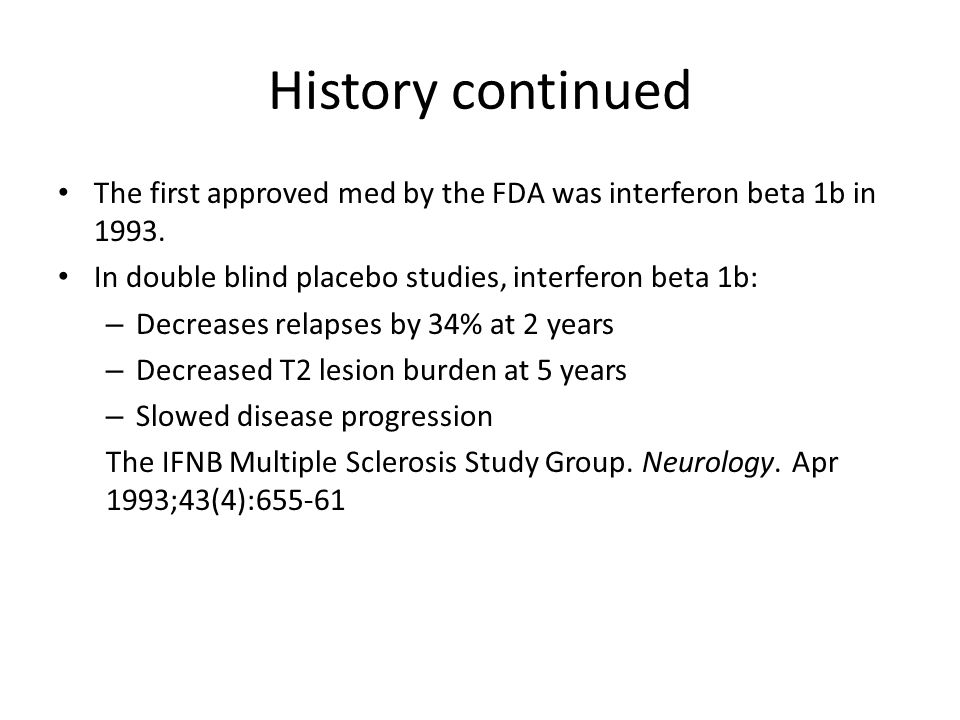 History continued The first approved med by the FDA was interferon beta 1b in 1993. In double blind placebo studies, interferon beta 1b: