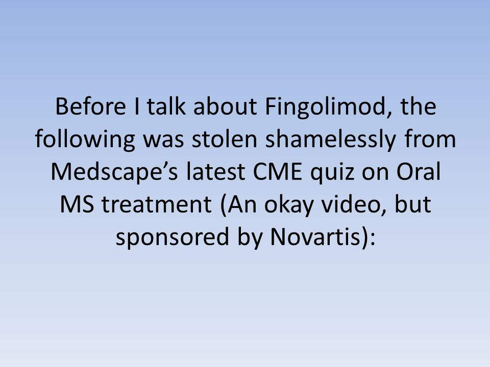 Before I talk about Fingolimod, the following was stolen shamelessly from Medscape's latest CME quiz on Oral MS treatment (An okay video, but sponsored by Novartis):