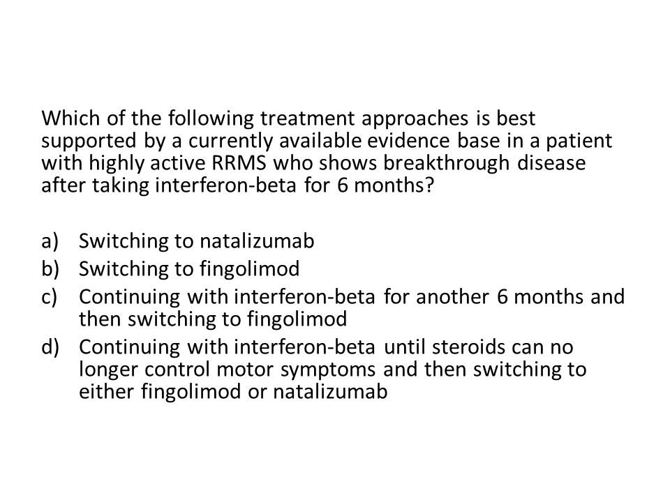 Which of the following treatment approaches is best supported by a currently available evidence base in a patient with highly active RRMS who shows breakthrough disease after taking interferon-beta for 6 months