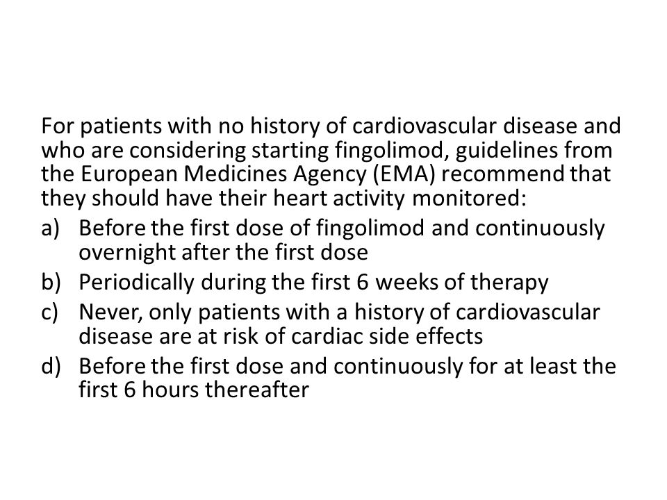 For patients with no history of cardiovascular disease and who are considering starting fingolimod, guidelines from the European Medicines Agency (EMA) recommend that they should have their heart activity monitored: