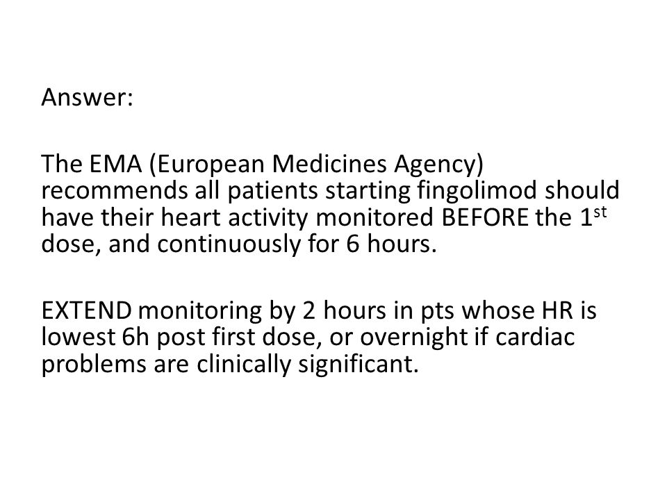 Answer: The EMA (European Medicines Agency) recommends all patients starting fingolimod should have their heart activity monitored BEFORE the 1st dose, and continuously for 6 hours.