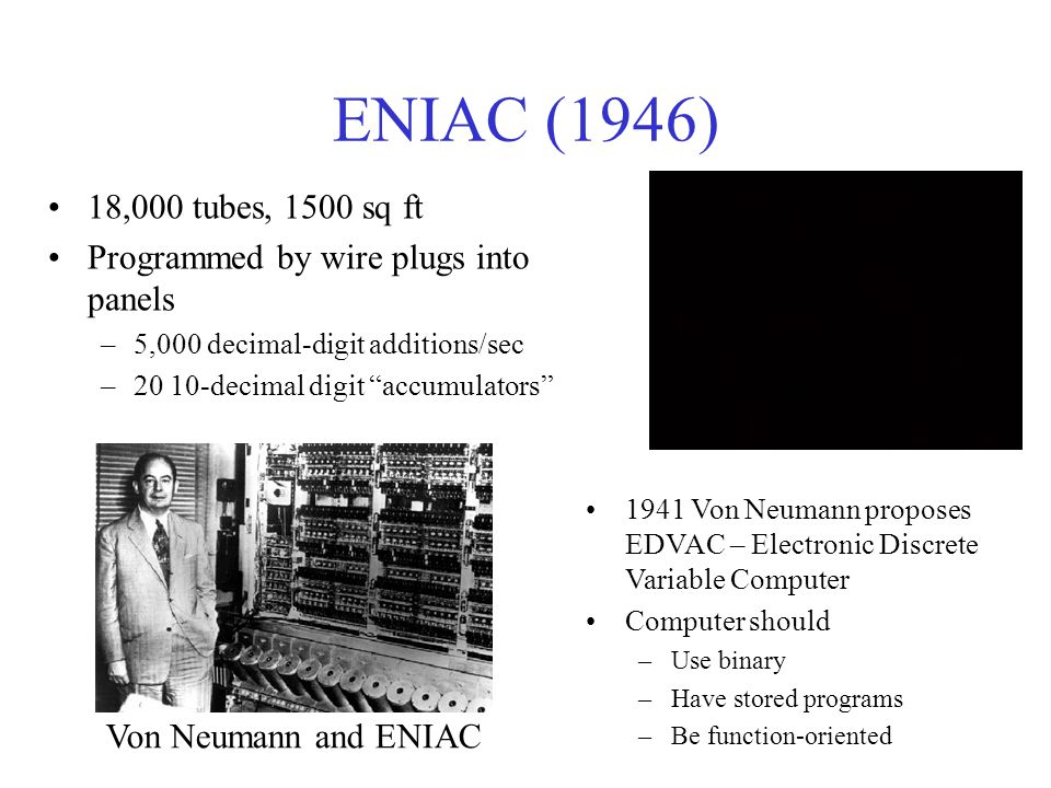 ENIAC (1946) 18,000 tubes, 1500 sq ft. Programmed by wire plugs into panels. 5,000 decimal-digit additions/sec.