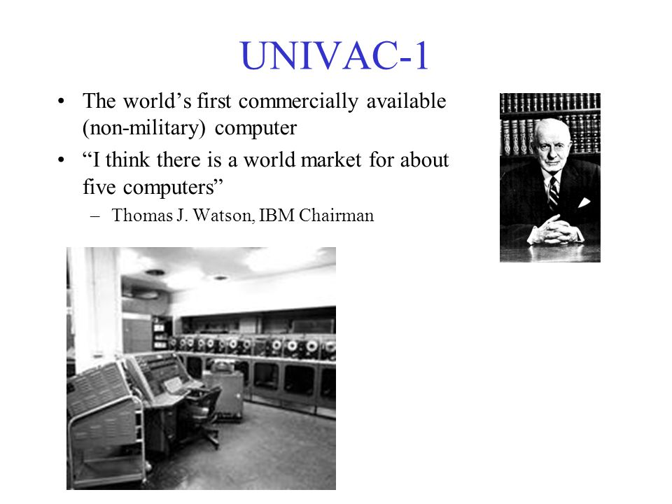 UNIVAC-1 The world's first commercially available (non-military) computer. I think there is a world market for about five computers
