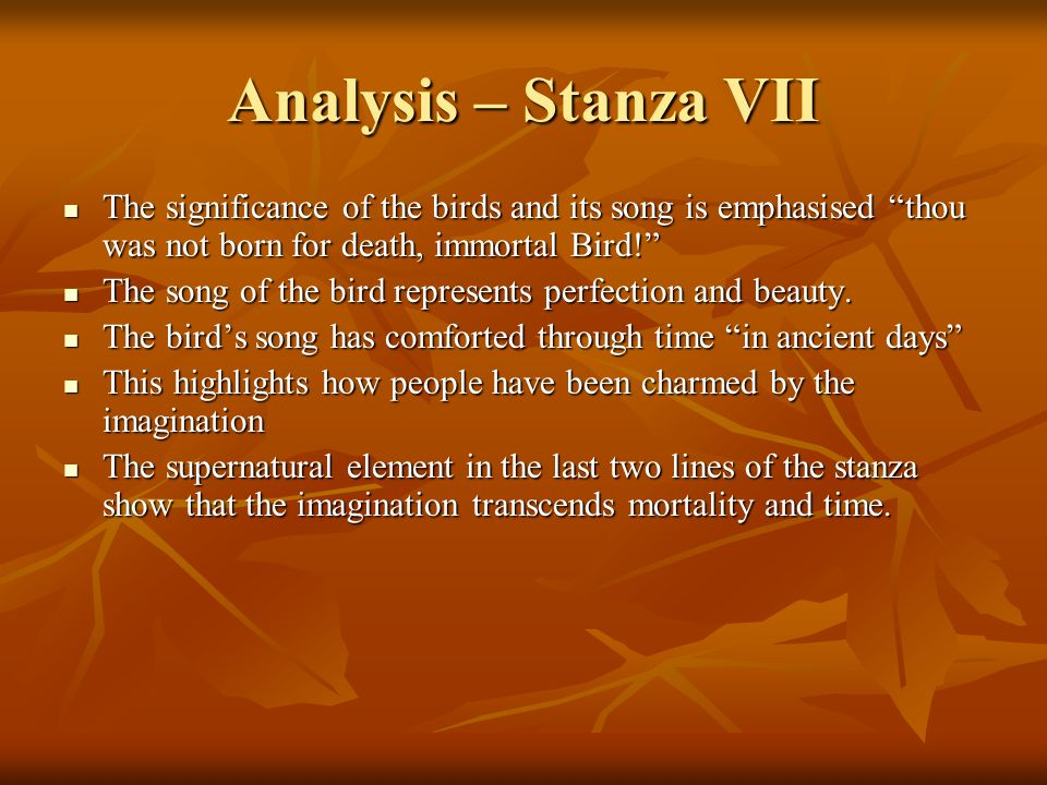Analysis – Stanza VII The significance of the birds and its song is emphasised thou was not born for death, immortal Bird!