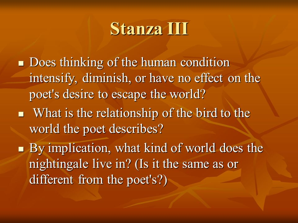 Stanza III Does thinking of the human condition intensify, diminish, or have no effect on the poet s desire to escape the world