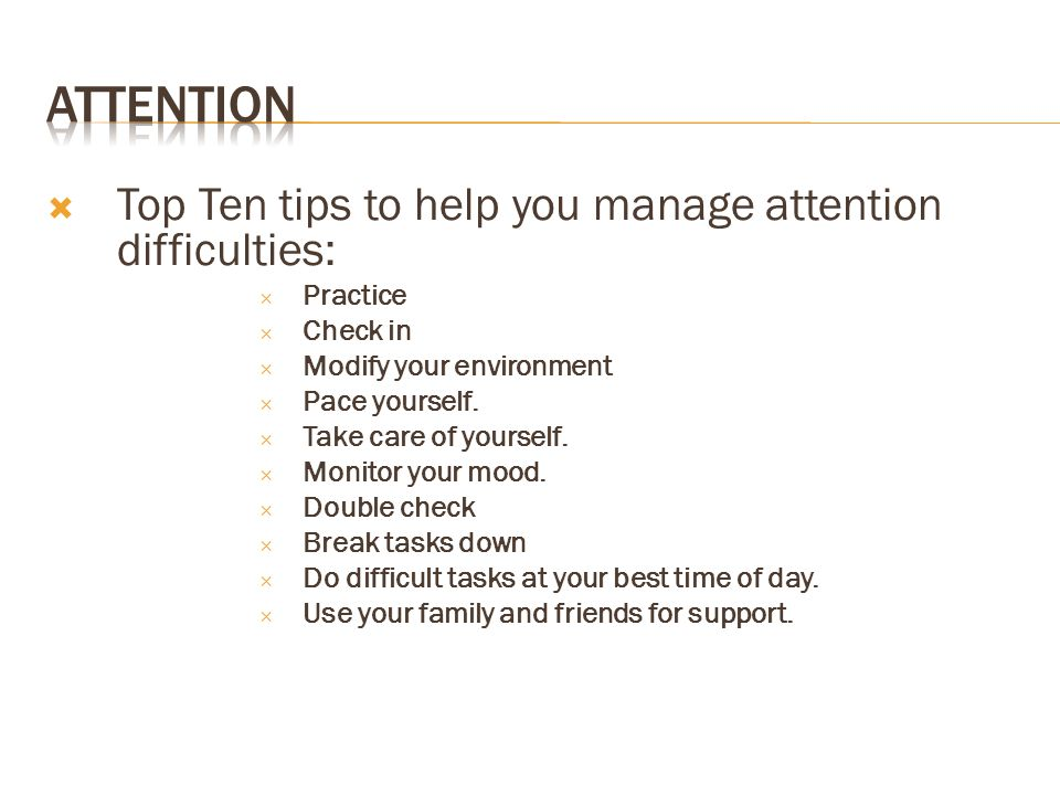 Attention Top Ten tips to help you manage attention difficulties: