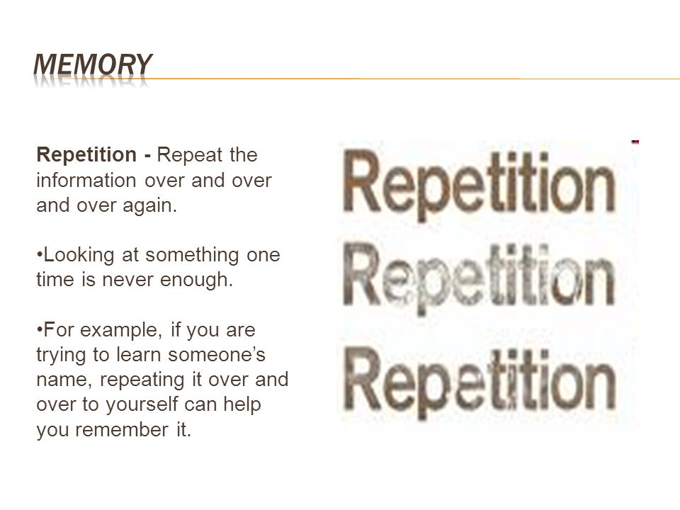 Memory Repetition - Repeat the information over and over and over again. Looking at something one time is never enough.
