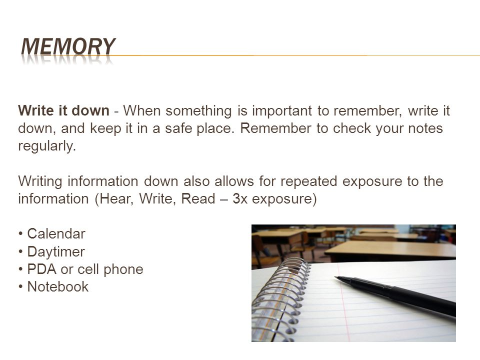 Memory Write it down - When something is important to remember, write it down, and keep it in a safe place. Remember to check your notes regularly.