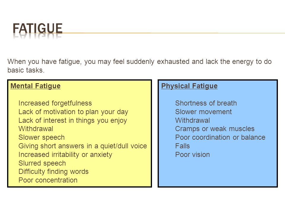 Fatigue When you have fatigue, you may feel suddenly exhausted and lack the energy to do basic tasks.