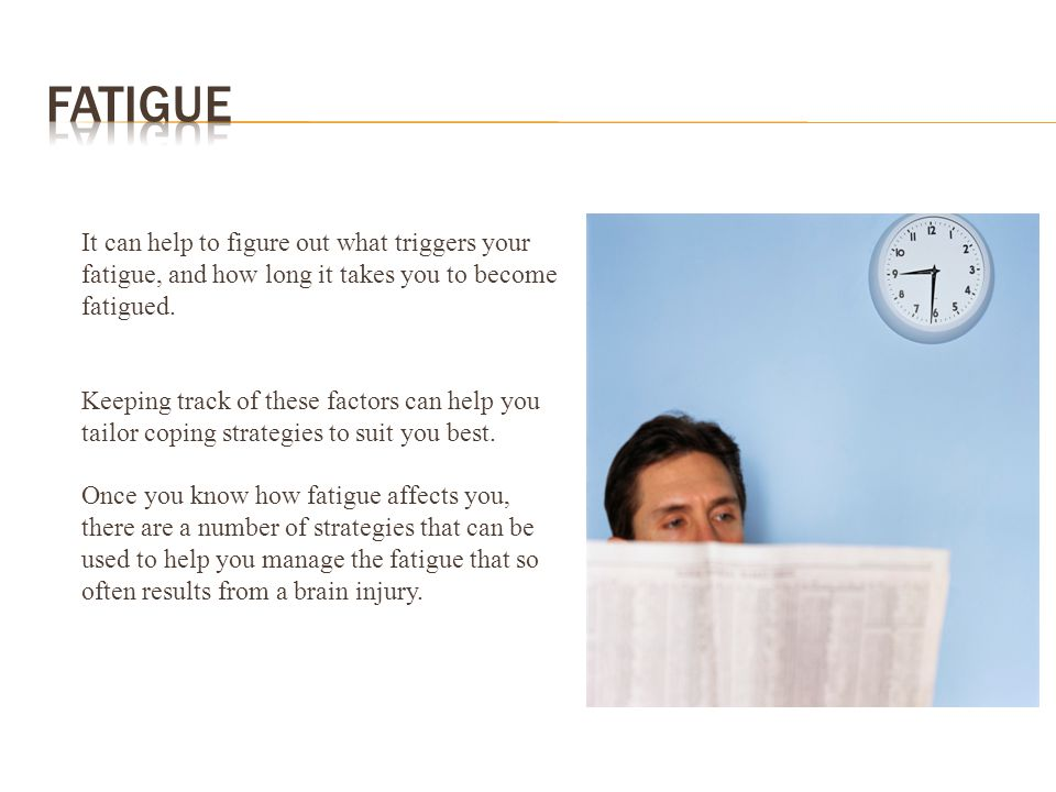 Fatigue It can help to figure out what triggers your fatigue, and how long it takes you to become fatigued.