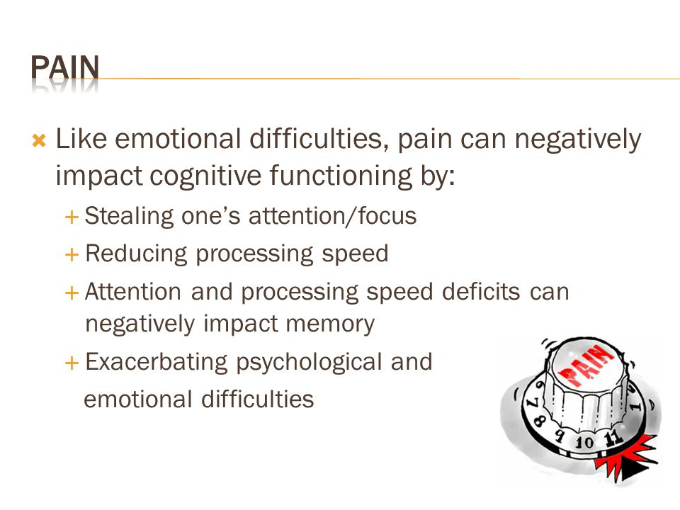 Pain Like emotional difficulties, pain can negatively impact cognitive functioning by: Stealing one's attention/focus.