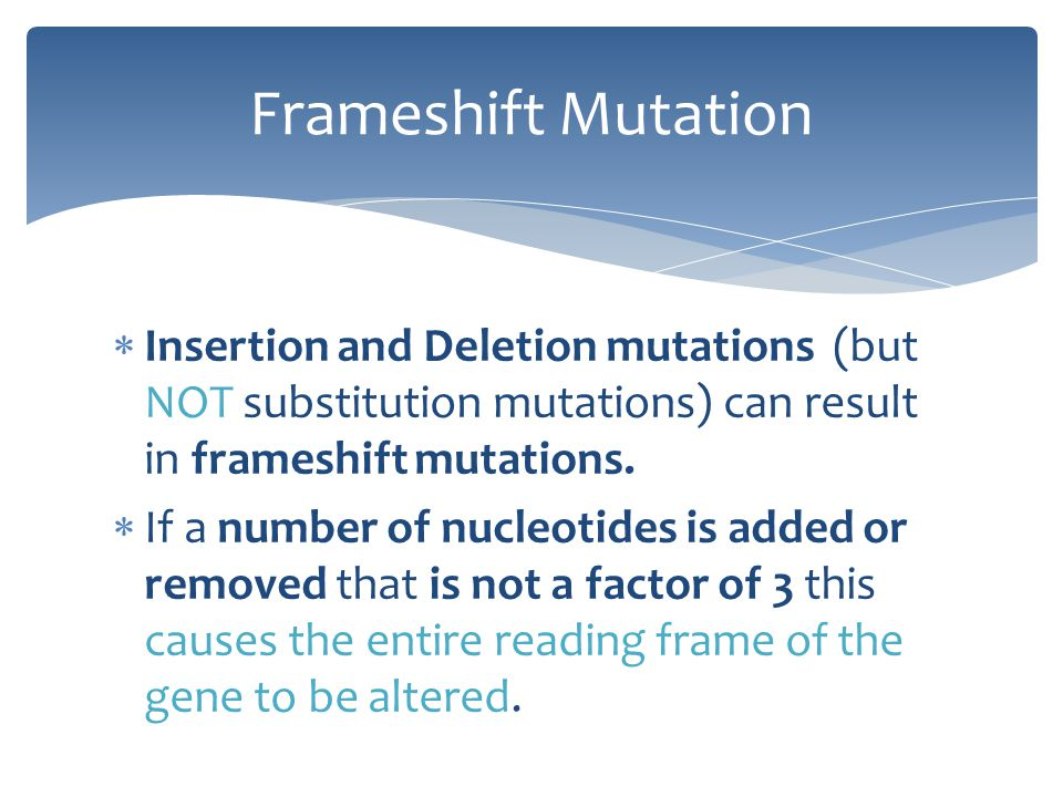 Frameshift Mutation Insertion and Deletion mutations (but NOT substitution mutations) can result in frameshift mutations.