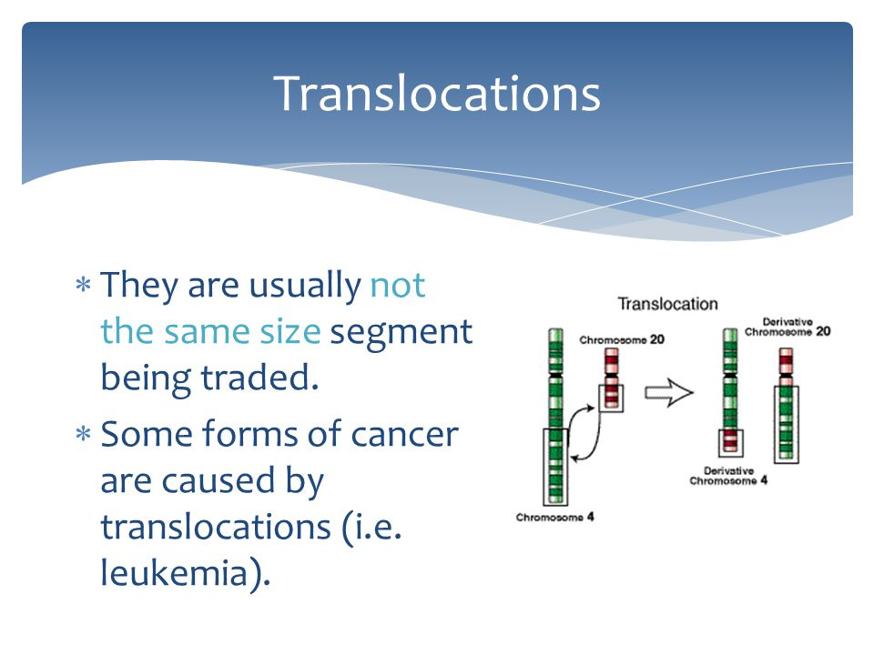Translocations They are usually not the same size segment being traded.