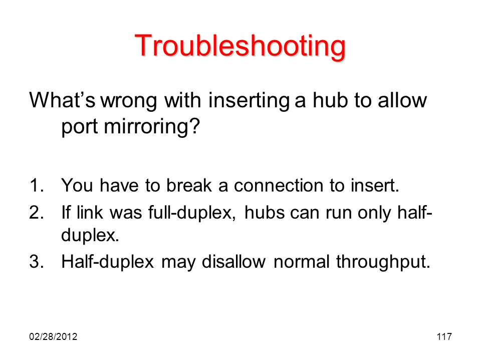 Troubleshooting What's wrong with inserting a hub to allow port mirroring You have to break a connection to insert.