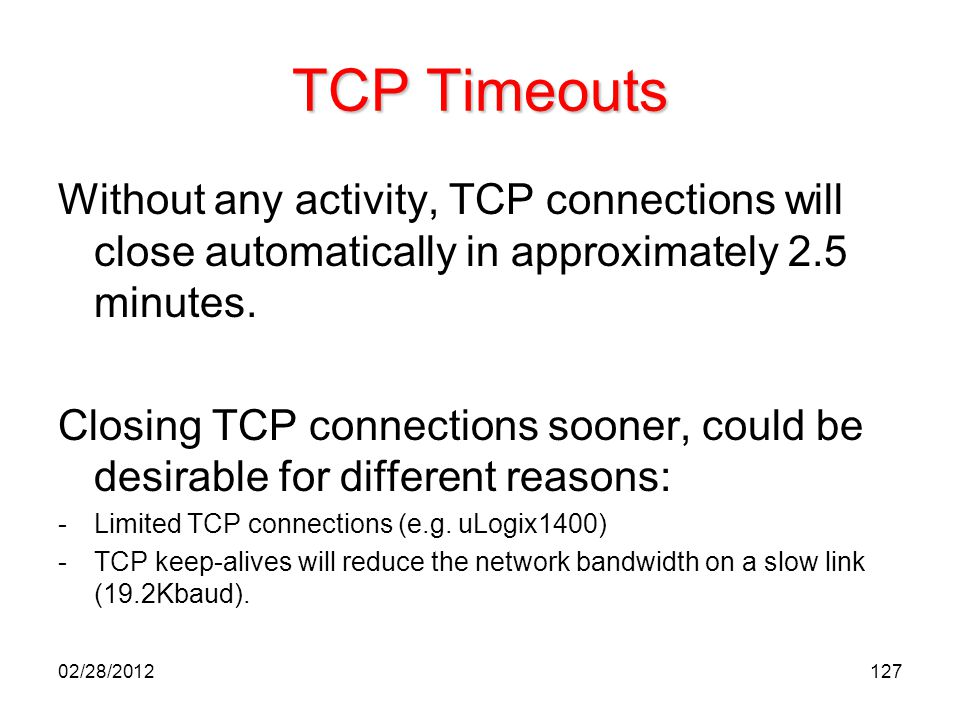 TCP Timeouts Without any activity, TCP connections will close automatically in approximately 2.5 minutes.