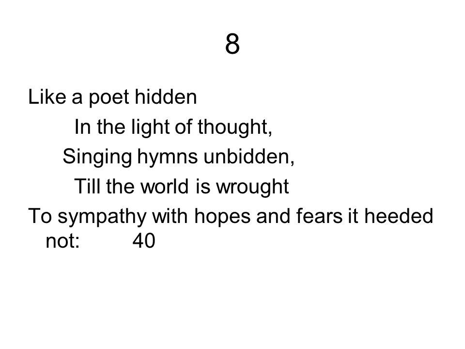 8 Like a poet hidden In the light of thought, Singing hymns unbidden,