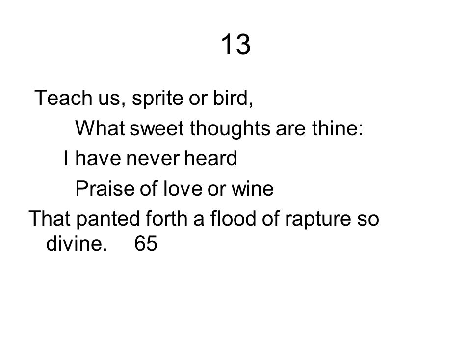 13 Teach us, sprite or bird, What sweet thoughts are thine: