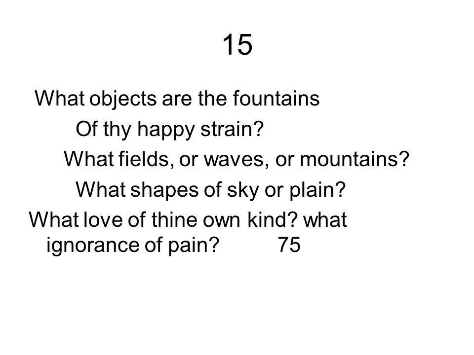 15 What objects are the fountains Of thy happy strain