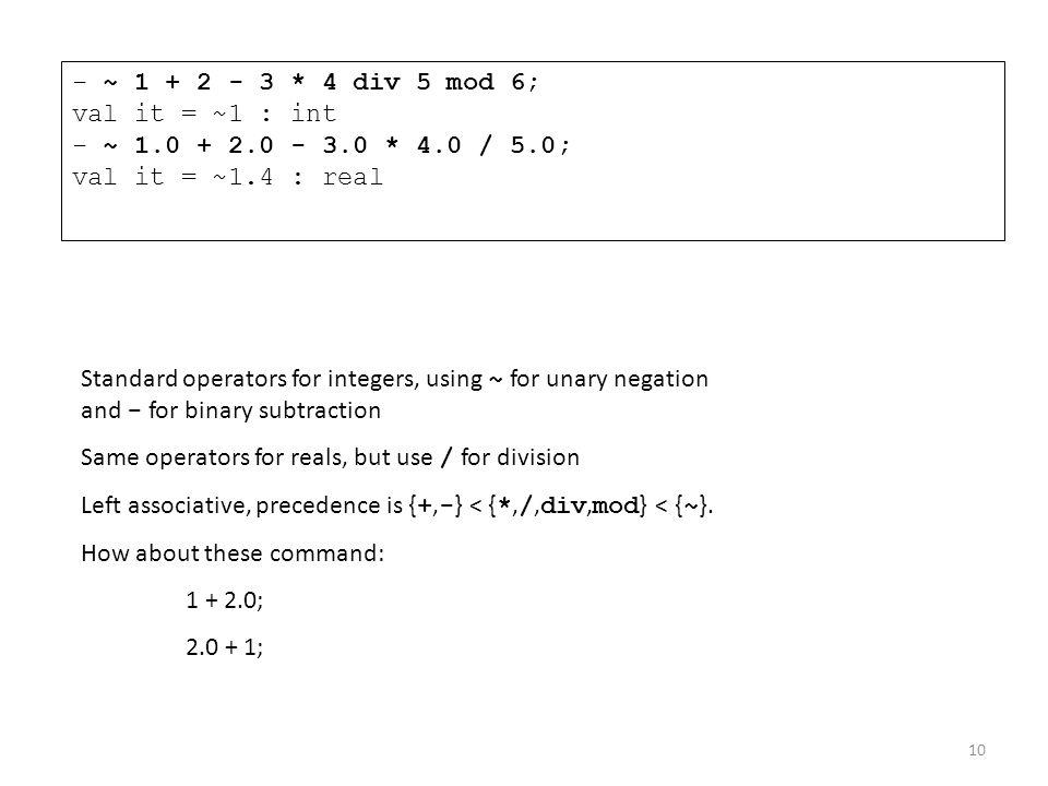 - ~ 1 + 2 - 3. 4 div 5 mod 6; val it = ~1 : int - ~ 1. 0 + 2. 0 - 3. 4