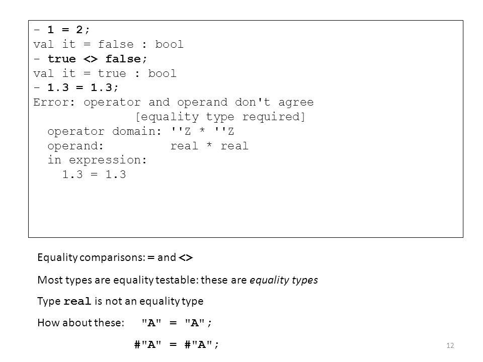 - 1 = 2; val it = false : bool. - true <> false; val it = true : bool. - 1.3 = 1.3; Error: operator and operand don t agree.