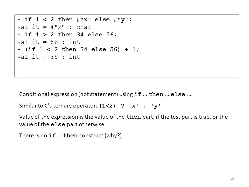 - if 1 < 2 then # x else # y ; val it = # x : char - if 1 > 2 then 34 else 56; val it = 56 : int - (if 1 < 2 then 34 else 56) + 1; val it = 35 : int
