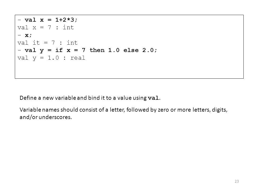 - val x = 1+2*3; val x = 7 : int - x; val it = 7 : int - val y = if x = 7 then 1.0 else 2.0; val y = 1.0 : real
