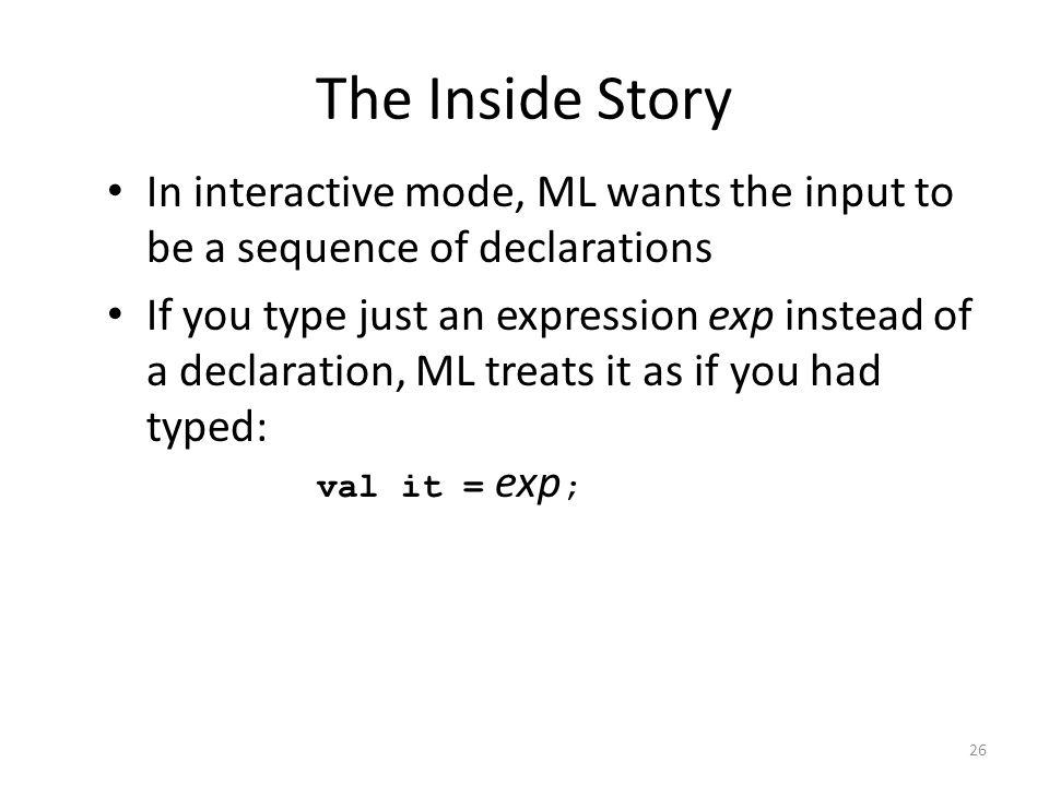 The Inside Story In interactive mode, ML wants the input to be a sequence of declarations.