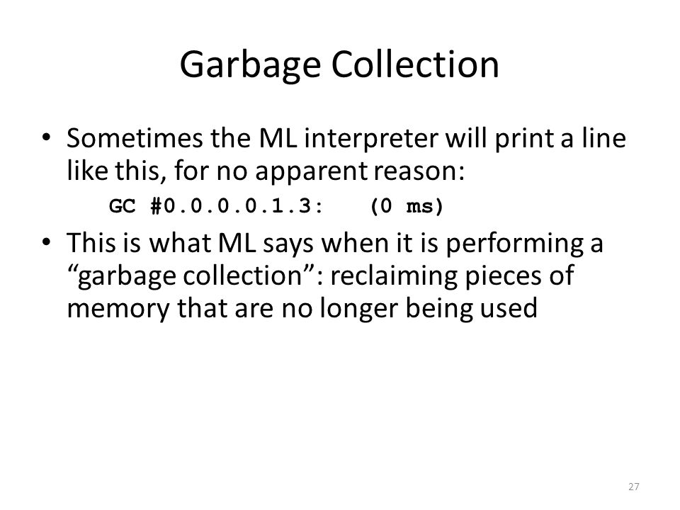 Garbage Collection Sometimes the ML interpreter will print a line like this, for no apparent reason: GC # : (0 ms)