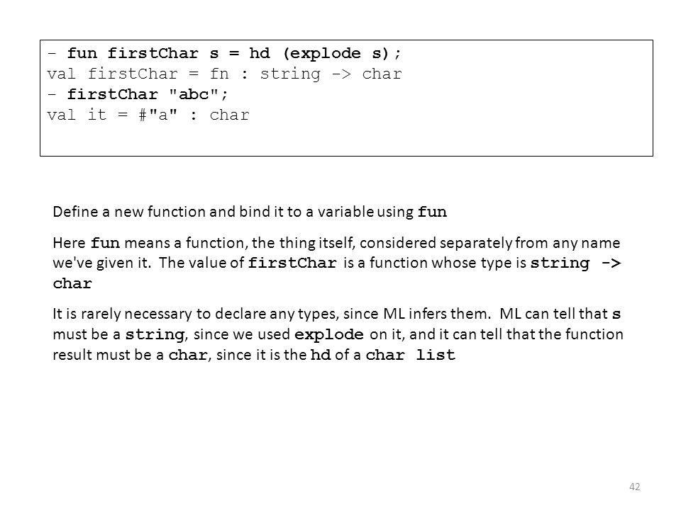 - fun firstChar s = hd (explode s); val firstChar = fn : string -> char - firstChar abc ; val it = # a : char