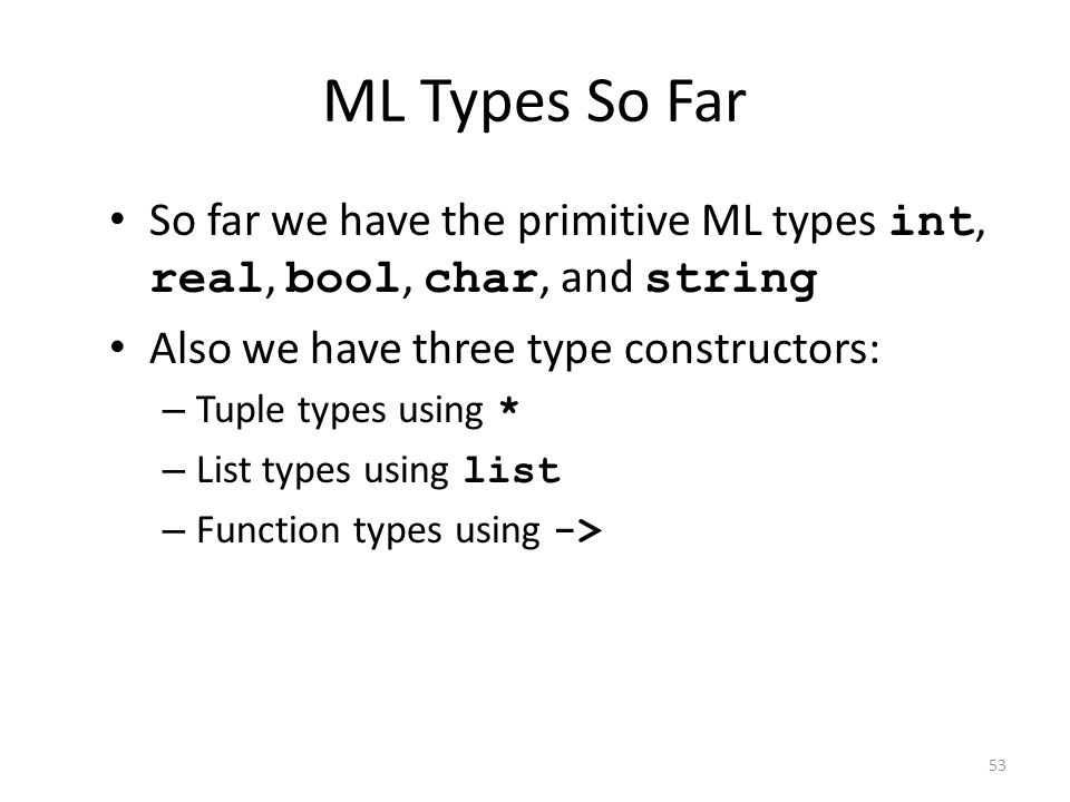 ML Types So Far So far we have the primitive ML types int, real, bool, char, and string. Also we have three type constructors: