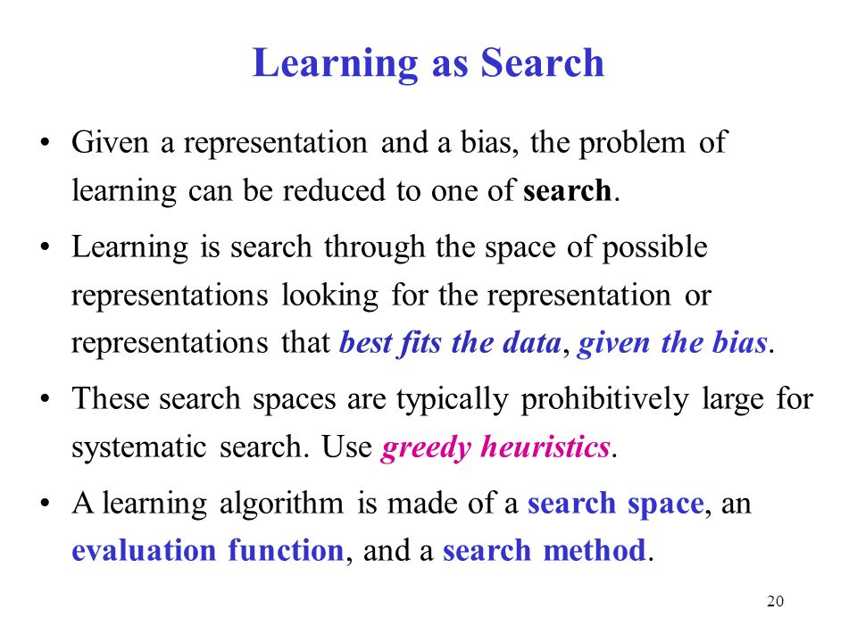 Learning as Search Given a representation and a bias, the problem of learning can be reduced to one of search.