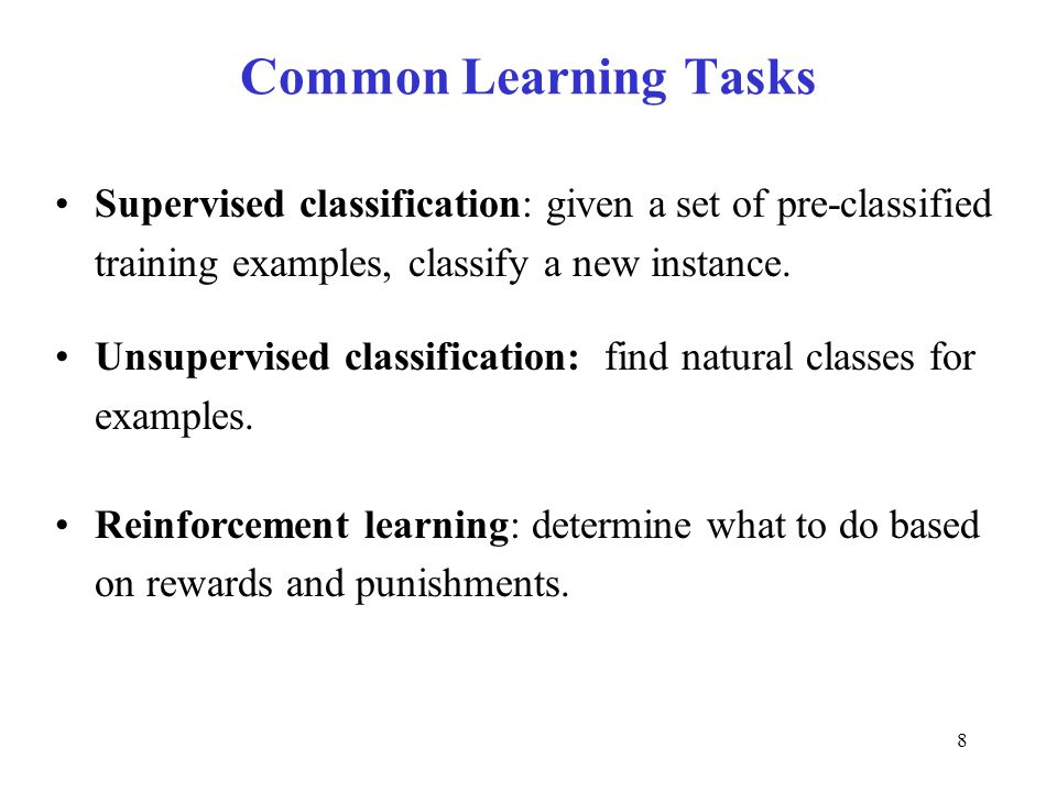 Common Learning Tasks Supervised classification: given a set of pre-classified training examples, classify a new instance.