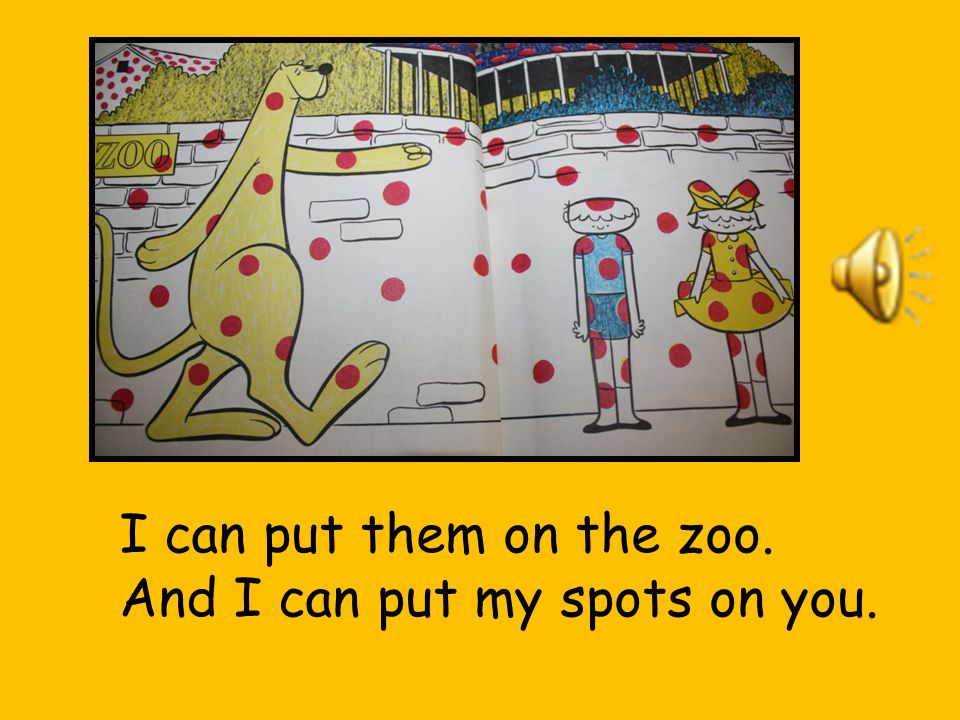 I can put them on the zoo. And I can put my spots on you.