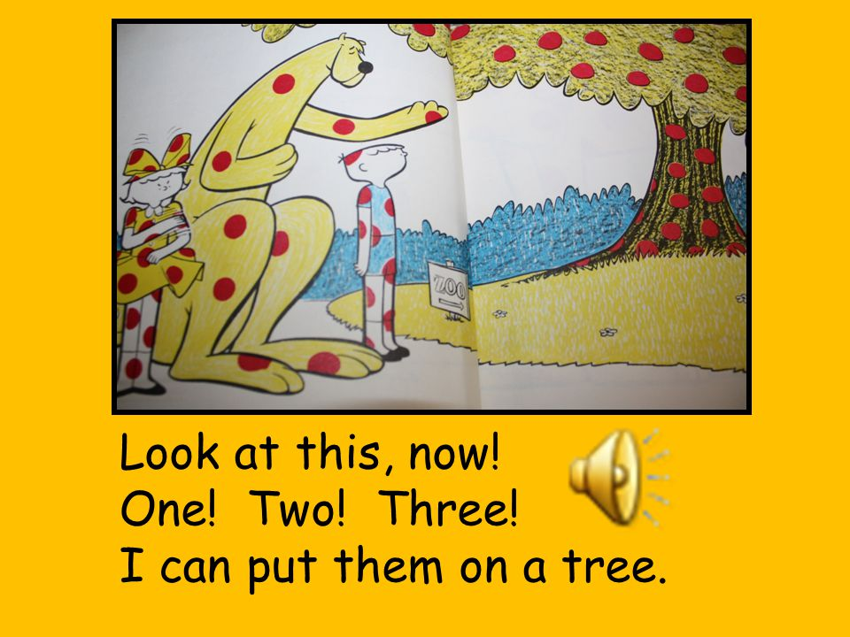 Look at this, now! One! Two! Three! I can put them on a tree.