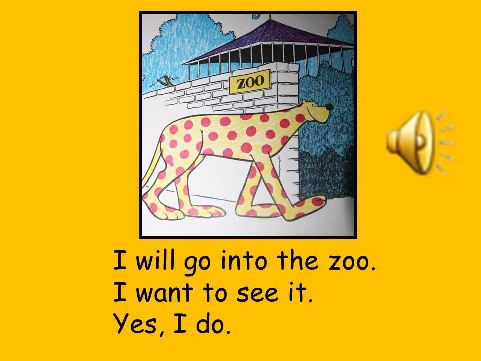 I will go into the zoo. I want to see it. Yes, I do.